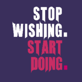 stop wishing start doing.