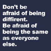 Don't be afraid of being diffirent