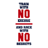 TRAIN WITH NO EXCUSE AND RACE WITH NO REGRETS