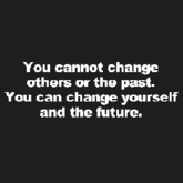 You cannot change others or the past.